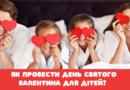 Як провести день святого Валентина для дітей?